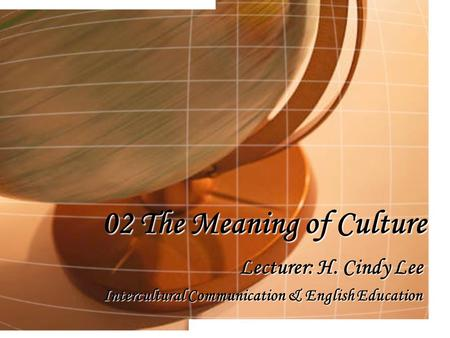 02 The Meaning of Culture Lecturer: H. Cindy Lee Intercultural Communication & English Education.