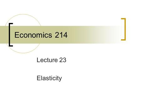 Economics 214 Lecture 23 Elasticity. An elasticity measures a specific form of responsiveness. The percentage change in one variable that accompanies.