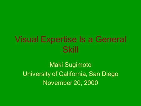 Visual Expertise Is a General Skill Maki Sugimoto University of California, San Diego November 20, 2000.