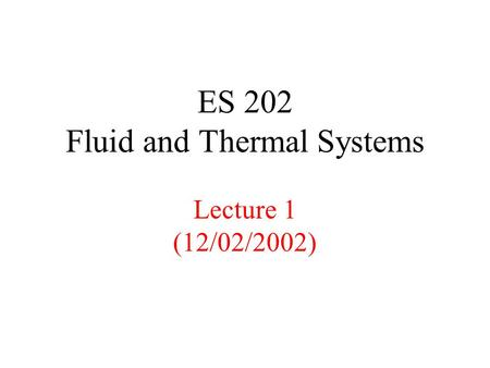 ES 202 Fluid and Thermal Systems Lecture 1 (12/02/2002)