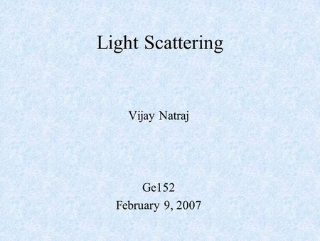Vijay Natraj Ge152 February 9, 2007 Light Scattering.