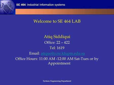 SE 464: Industrial Information systems Systems Engineering Department Welcome to SE 464 LAB Atiq Siddiqui Office: 22 – 422 Tel: 1619
