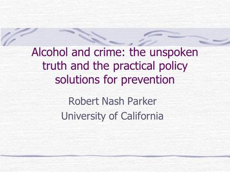 Alcohol and crime: the unspoken truth and the practical policy solutions for prevention Robert Nash Parker University of California.