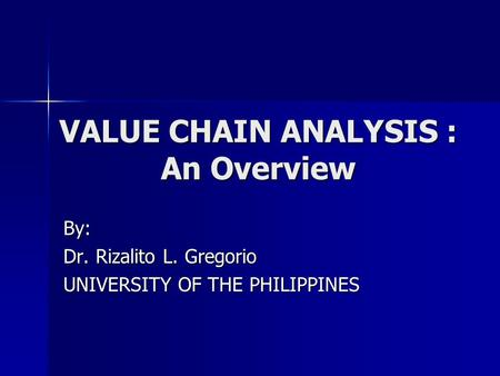 VALUE CHAIN ANALYSIS : An Overview By: Dr. Rizalito L. Gregorio UNIVERSITY OF THE PHILIPPINES.