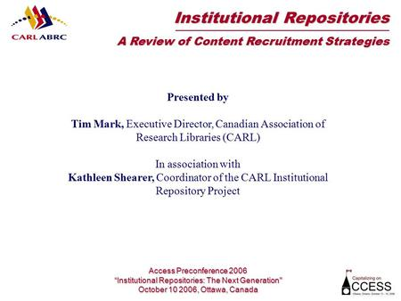 Presented by Tim Mark, Executive Director, Canadian Association of Research Libraries (CARL) In association with Kathleen Shearer, Coordinator of the CARL.