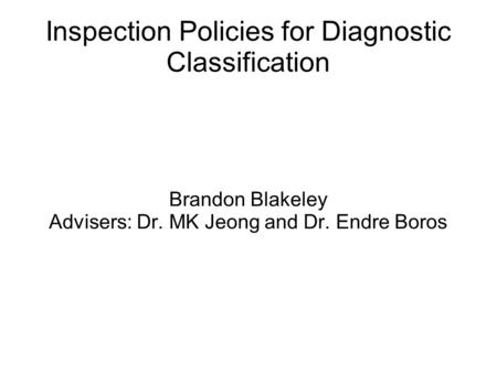 Inspection Policies for Diagnostic Classification Brandon Blakeley Advisers: Dr. MK Jeong and Dr. Endre Boros.