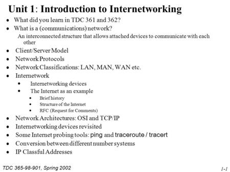 TDC 365-98-901, Spring 2002 1-1 Unit 1: Introduction to Internetworking  What did you learn in TDC 361 and 362?  What is a (communications) network?