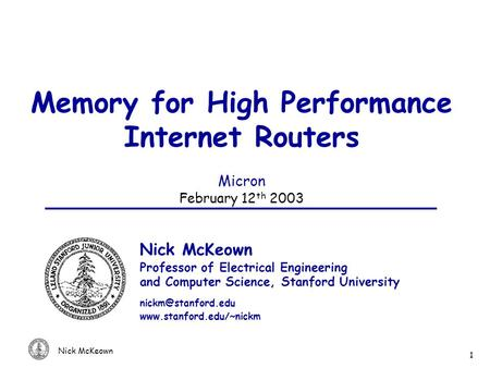 Nick McKeown 1 Memory for High Performance Internet Routers Micron February 12 th 2003 Nick McKeown Professor of Electrical Engineering and Computer Science,