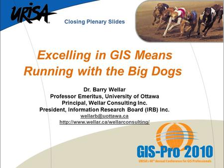 Excelling in GIS Means Running with the Big Dogs Dr. Barry Wellar Professor Emeritus, University of Ottawa Principal, Wellar Consulting Inc. President,