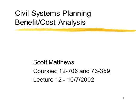 1 Civil Systems Planning Benefit/Cost Analysis Scott Matthews Courses: 12-706 and 73-359 Lecture 12 - 10/7/2002.