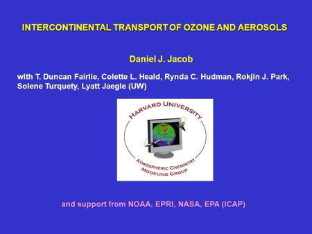 INTERCONTINENTAL TRANSPORT OF OZONE AND AEROSOLS Daniel J. Jacob and support from NOAA, EPRI, NASA, EPA (ICAP) with T. Duncan Fairlie, Colette L. Heald,