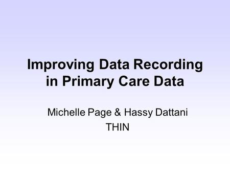 Improving Data Recording in Primary Care Data Michelle Page & Hassy Dattani THIN.