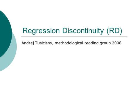 Regression Discontinuity (RD) Andrej Tusicisny, methodological reading group 2008.