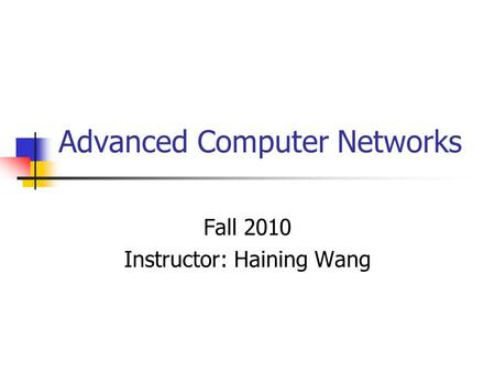 Advanced Computer Networks Fall 2010 Instructor: Haining Wang.