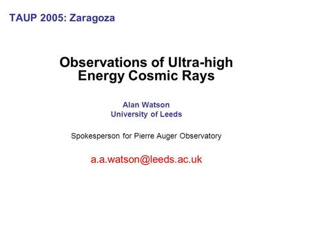 TAUP 2005: Zaragoza Observations of Ultra-high Energy Cosmic Rays Alan Watson University of Leeds Spokesperson for Pierre Auger Observatory