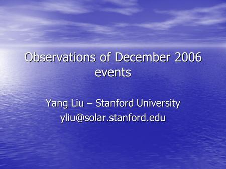Observations of December 2006 events Yang Liu – Stanford University