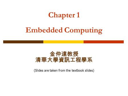 Chapter 1 Embedded Computing 金仲達教授 清華大學資訊工程學系 (Slides are taken from the textbook slides)