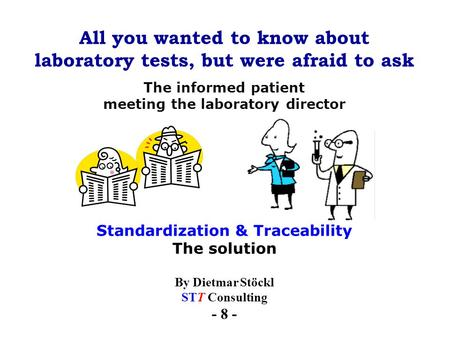 All you wanted to know about laboratory tests, but were afraid to ask By Dietmar Stöckl STT Consulting - 8 - The informed patient meeting the laboratory.