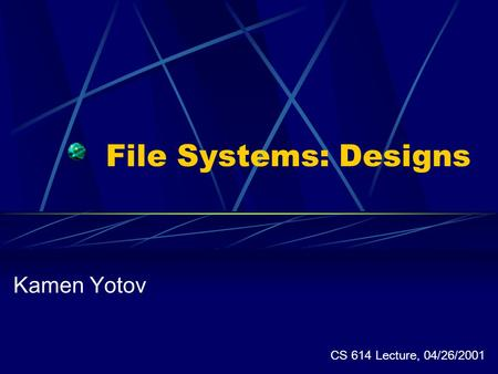 File Systems: Designs Kamen Yotov CS 614 Lecture, 04/26/2001.