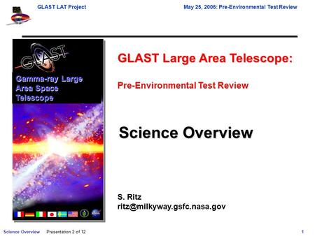 Science Overview 1 GLAST LAT ProjectMay 25, 2006: Pre-Environmental Test Review Presentation 2 of 12 Gamma-ray Large Area Space Telescope GLAST Large Area.