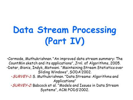 "Data Stream Processing (Part IV) Cormode, Muthukrishnan. ""An improved data stream summary: The CountMin sketch and its applications"", Jrnl. of Algorithms,"