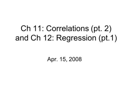 Ch 11: Correlations (pt. 2) and Ch 12: Regression (pt.1) Apr. 15, 2008.