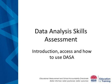 Educational Measurement and School Accountability Directorate Better informed, better positioned, better outcomes Data Analysis Skills Assessment Introduction,