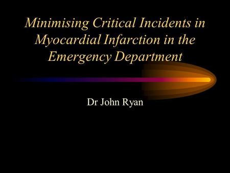 Minimising Critical Incidents in Myocardial Infarction in the Emergency Department Dr John Ryan.