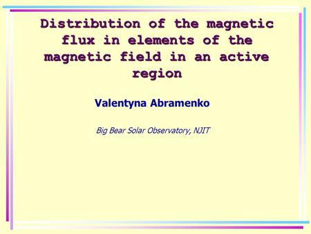 Distribution of the magnetic flux in elements of the magnetic field in an active region Valentyna Abramenko Big Bear Solar Observatory, NJIT.