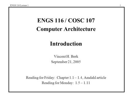 ENGS 116 Lecture 11 ENGS 116 / COSC 107 Computer Architecture Introduction Vincent H. Berk September 21, 2005 Reading for Friday: Chapter 1.1 – 1.4, Amdahl.