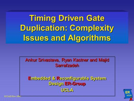 ICCAD Nov-2000 Timing Driven Gate Duplication: Complexity Issues and Algorithms Ankur Srivastava, Ryan Kastner and Majid Sarrafzadeh Embedded & Reconfigurable.