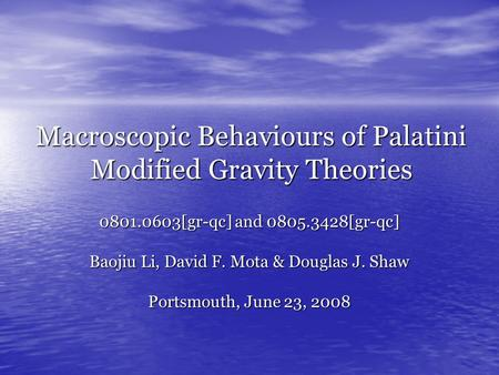 Macroscopic Behaviours of Palatini Modified Gravity Theories 0801.0603[gr-qc] and 0805.3428[gr-qc] Baojiu Li, David F. Mota & Douglas J. Shaw Portsmouth,