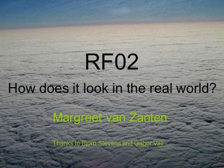 RF02 How does it look in the real world? Margreet van Zanten Thanks to Bjorn Stevens and Gabor Vali.