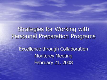 Strategies for Working with Personnel Preparation Programs Excellence through Collaboration Monterey Meeting February 21, 2008.