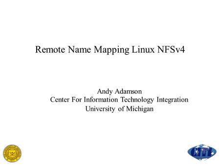 Remote Name Mapping Linux NFSv4 Andy Adamson Center For Information Technology Integration University of Michigan.