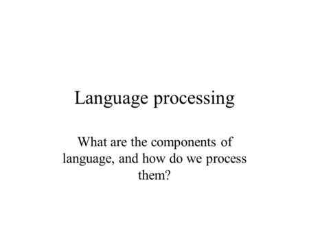 Language processing What are the components of language, and how do we process them?