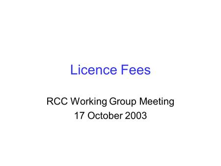 Licence Fees RCC Working Group Meeting 17 October 2003.