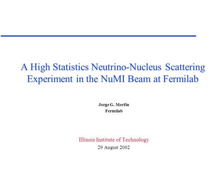 A High Statistics Neutrino-Nucleus Scattering Experiment in the NuMI Beam at Fermilab Jorge G. Morfín Fermilab Illinois Institute of Technology 29 August.