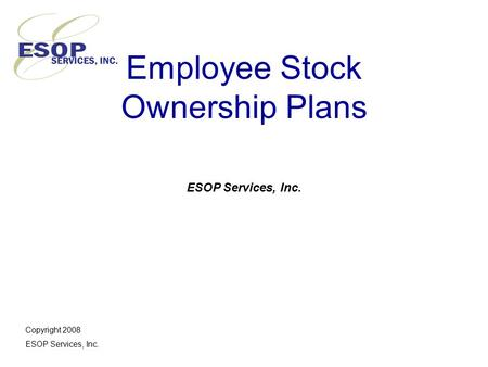 Employee Stock Ownership Plans ESOP Services, Inc. Copyright 2008 ESOP Services, Inc.