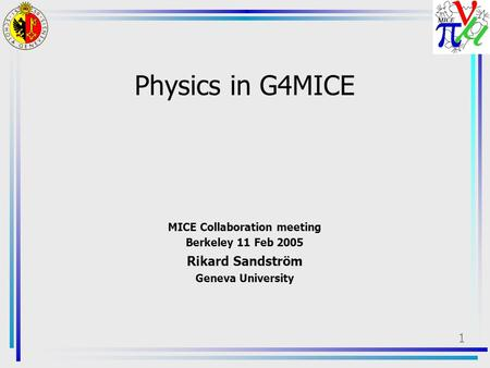 1 Physics in G4MICE MICE Collaboration meeting Berkeley 11 Feb 2005 Rikard Sandström Geneva University.