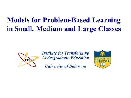University of Delaware Models for Problem-Based Learning in Small, Medium and Large Classes Institute for Transforming Undergraduate Education.