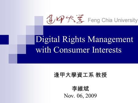 Digital Rights Management with Consumer Interests 逢甲大學資工系 教授 李維斌 Nov. 06, 2009.