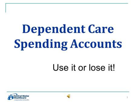 Dependent Care Spending Accounts Use it or lose it! 11.