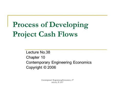 Contemporary Engineering Economics, 4 th edition, © 2007 Process of Developing Project Cash Flows Lecture No.38 Chapter 10 Contemporary Engineering Economics.