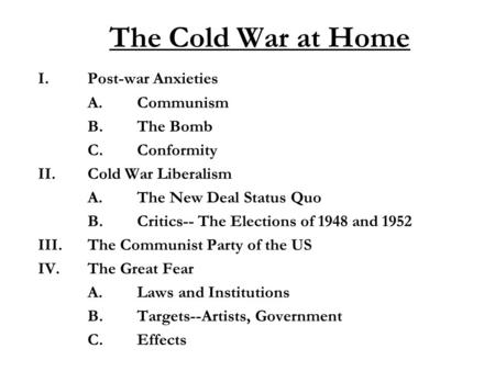 The Cold War at Home I.Post-war Anxieties A.Communism B.The Bomb C.Conformity II. Cold War Liberalism A.The New Deal Status Quo B.Critics-- The Elections.