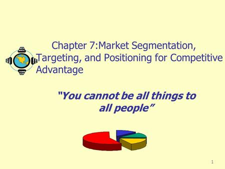 "1 Chapter 7:Market Segmentation, Targeting, and Positioning for Competitive Advantage ""You cannot be all things to all people"""