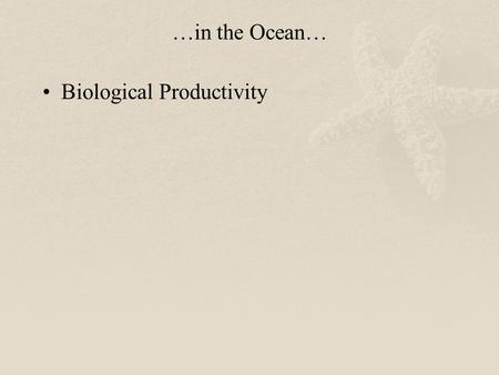…in the Ocean… Biological Productivity.