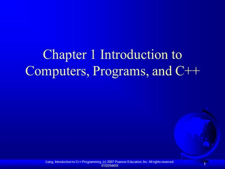Liang, Introduction to C++ Programming, (c) 2007 Pearson Education, Inc. All rights reserved. 013225445X 1 Chapter 1 Introduction to Computers, Programs,