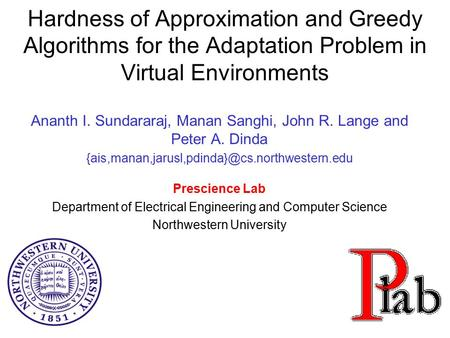 Hardness of Approximation and Greedy Algorithms for the Adaptation Problem in Virtual Environments Ananth I. Sundararaj, Manan Sanghi, John R. Lange and.