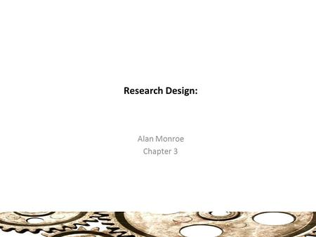 Research Design: Alan Monroe Chapter 3. The Concept of Causality (31) Casuality The types of research designs reviewed here are all intended to test whether.